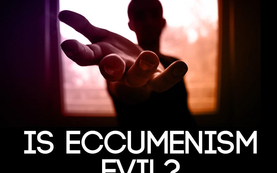 Is Eccumenism evil?