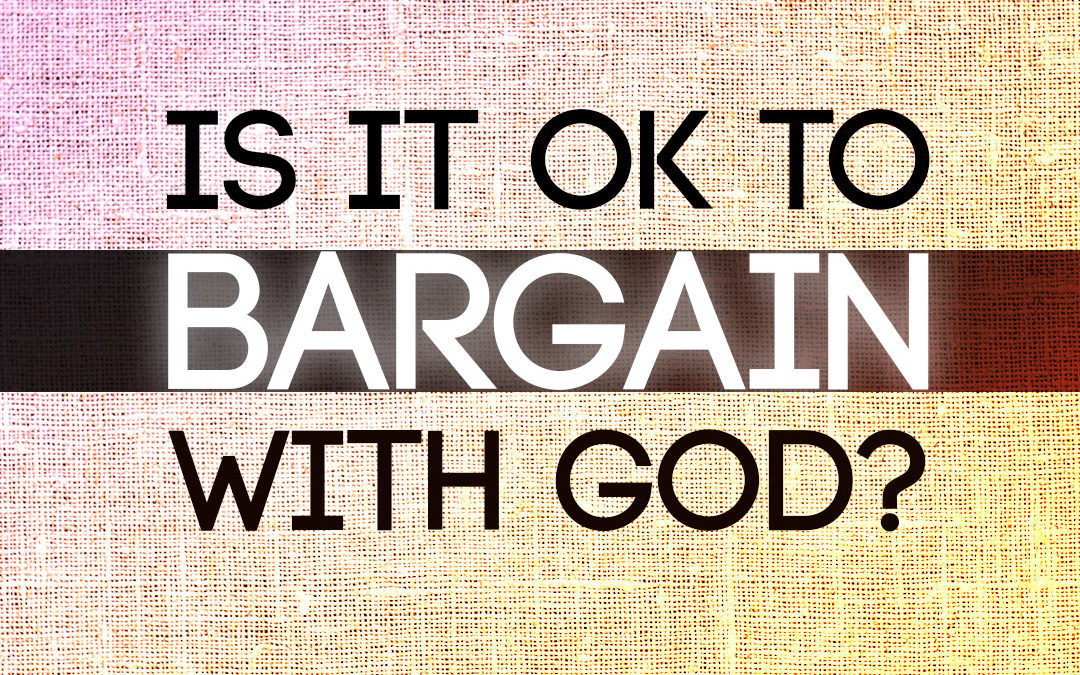 Is it ok to bargain with God?